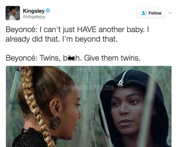 Beyoncé: Nem lehet, hogy csak egy másik gyerekem legyen. Azon már túl vagyok.                         Beyoncé: Ikrek, ribi. Adj nekik ikreket.