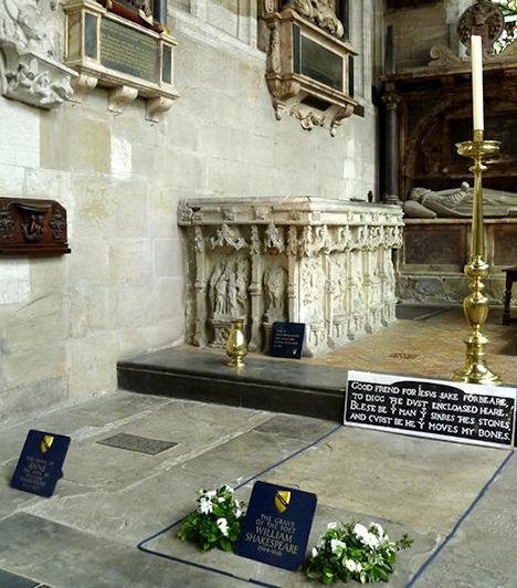 William Shakespeare sírja  A legendás drámaíró, akinek műveit több nyelvre fordították le, mint bármi mást a Biblián kívül, egykori szülőhelyén, az angliai Stratford-upon-Avonban, a Szentháromság-templomban nyugszik feleségével, Anne Hathaway-jel együtt. A hely egyik különlegessége, hogy a látogatók elolvashatják sajátos sírfeliratát is, melyben átkot bocsát mindazokra, akik háborgatni merik csontjait.