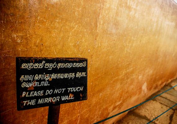 A Sigiriya egyik nagy büszkesége a Tükörfal volt - és ma is az -, melyre csodálattal néztek fel alattvalók. A falat ugyanis simára csiszolták, és mézzel, illetve tojásfehérjével kenték be, hogy tükörfényes legyen. Mára sajnos megrongálták, többek között a turisták.