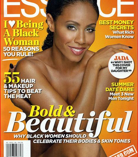 Jada Pinkett Smith  Will Smith felesége, Jada Pinkett Smith 2010 júniusában vetkőzött le az Essence magazin borítóján - állítása szerint azért, mert ily módon szerette volna megtanítani a lányának, hogy fogadja el a testét és a bőrszínét. A színésznő szerint nagyon fontos, hogy egy nő szeressen a tükörbe nézni és tetsszen neki, amit ott lát, mert ettől lesz magabiztos.